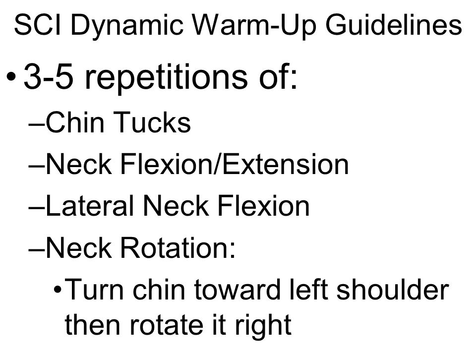 SCI Dynamic Warm-Up Guidelines 8-10 repetitions of: –Trunk Rotation –Shoulder Flexion/Extension –Shoulder Horizontal Adduction/Abduction –Shoulder Circles Forward and Backward –Elbow Flexion –Wrist Flexion/Extension –Wrist Abduction/Adduction –Wrist Circumduction –Finger Flexion/Extension