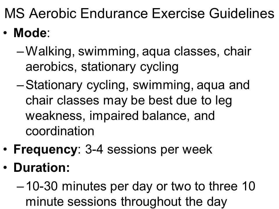 MS Aerobic Endurance Exercise Guidelines Intensity: –40-70% of THRR with progression over 3-6 months to 50-70% –Some people with MS demonstrate blunted heart rate responses to exercise- a condition in which the heart rate does not increase with exercise intensity due to medications.