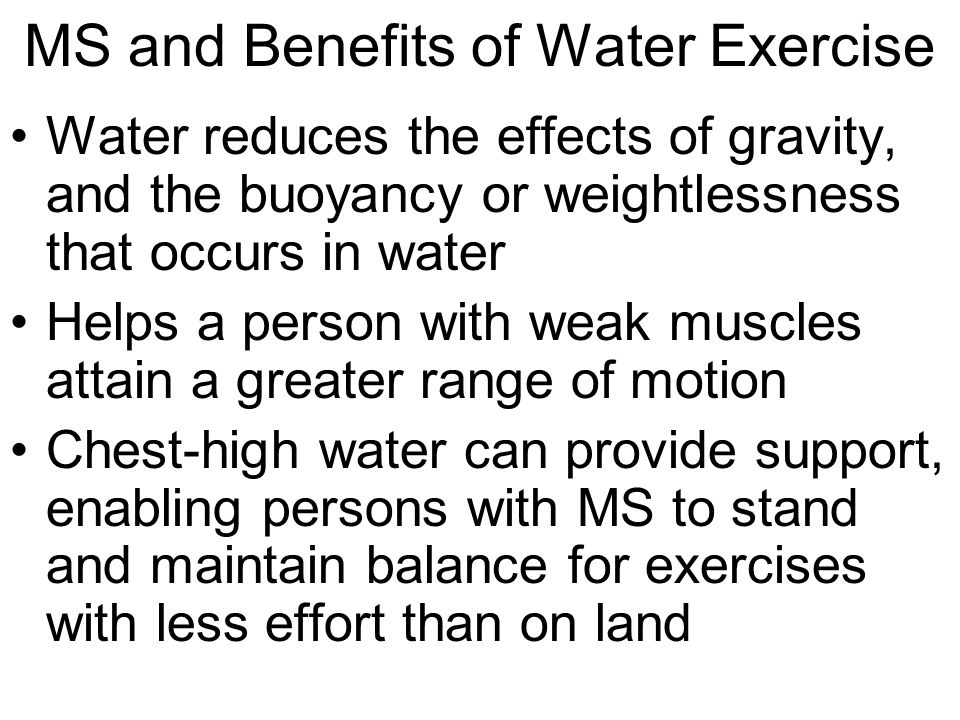 MS and Benefits of Water Exercise The resistance that water provides can be used for muscle strengthening Water also helps reduce body heat that can be generated by exercise Water temperatures of 80° to 84°F are usually recommended
