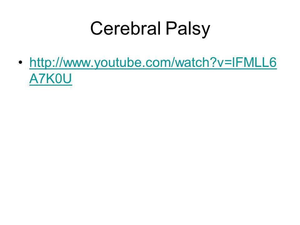 Cerebral Palsy http://www.youtube.com/watch?v=lFMLL6 A7K0Uhttp://www.youtube.com/watch?v=lFMLL6 A7K0U
