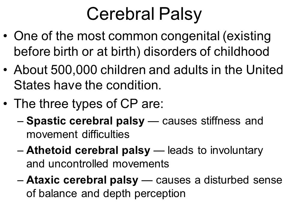 Characteristics of Cerebral Palsy Muscle tightness Muscle spasticity Muscle weakness Incoordination Difficulty maintaining posture Difficulty maintaining balance Involuntary muscle movement Difficulty with fine motor tasks: –Writing, cutting with scissors