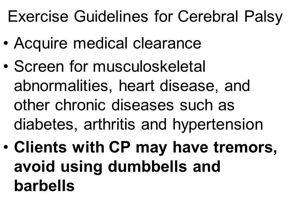 Exercise Guidelines for Cerebral Palsy Exercise can help prevent the weakening or deterioration of muscles and avoid contracture, in which muscles become fixed in a rigid, abnormal position