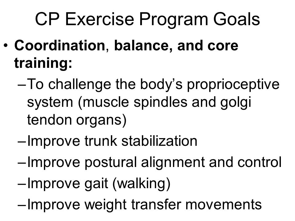 Exercise Guidelines for Cerebral Palsy The personal trainer will need to be creative and often modify equipment and exercises because of limitations client may have