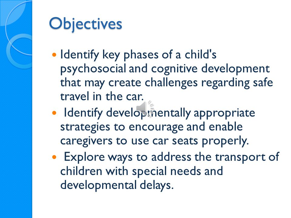 Objectives Identify key phases of a child s psychosocial and cognitive development that may create challenges regarding safe travel in the car.