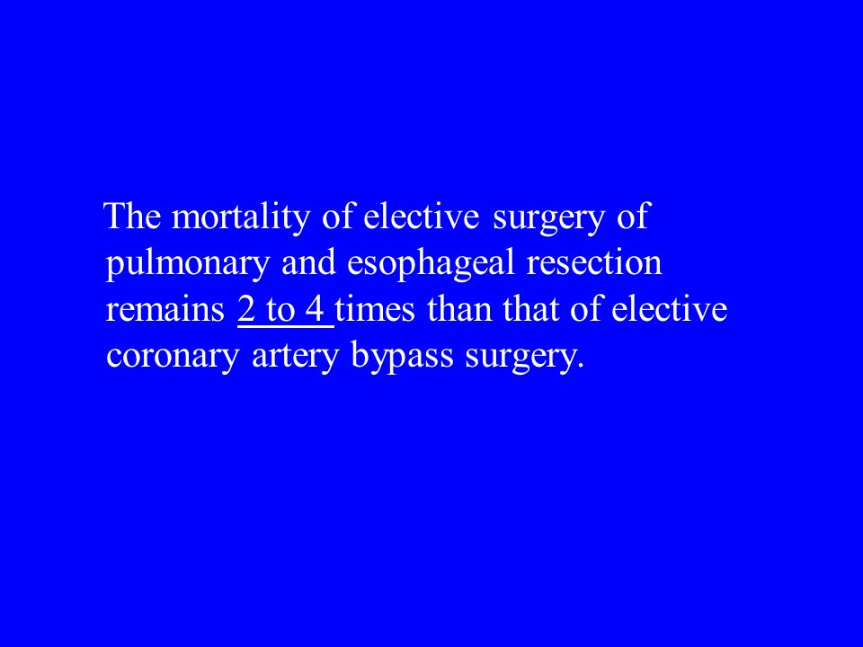 The mortality of elective surgery of pulmonary and esophageal resection remains 2 to 4 times than that of elective coronary artery bypass surgery.