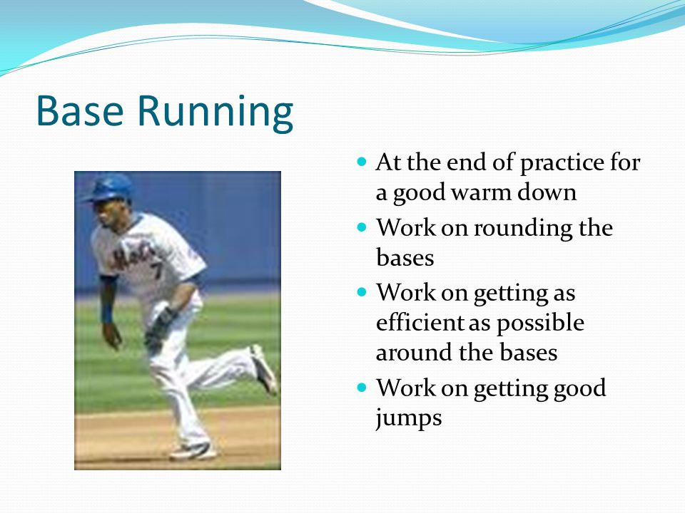 Base Running At the end of practice for a good warm down Work on rounding the bases Work on getting as efficient as possible around the bases Work on