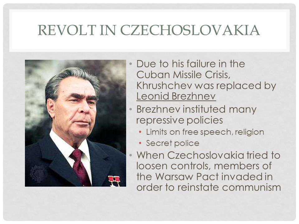 REVOLT IN CZECHOSLOVAKIA Due to his failure in the Cuban Missile Crisis, Khrushchev was replaced by Leonid Brezhnev Brezhnev instituted many repressiv