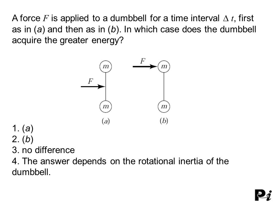 A force F is applied to a dumbbell for a time interval  t, first as in (a) and then as in (b). In which case does the dumbbell acquire the greater e