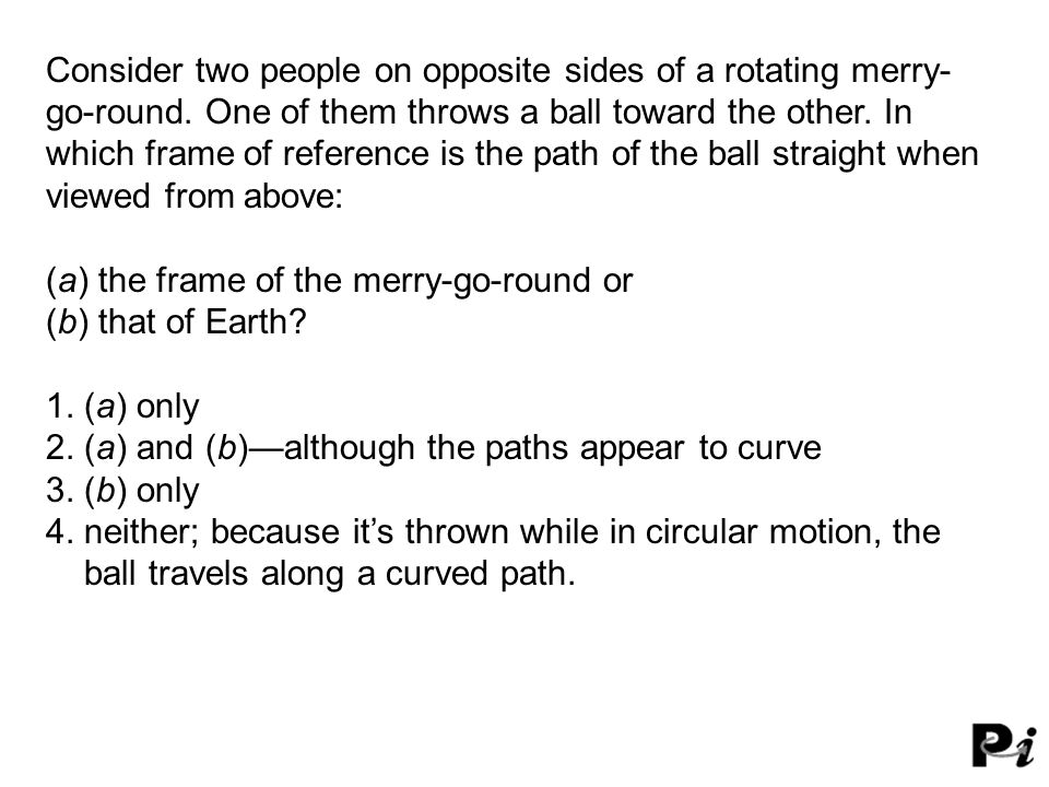 Consider two people on opposite sides of a rotating merry- go-round. One of them throws a ball toward the other. In which frame of reference is the pa