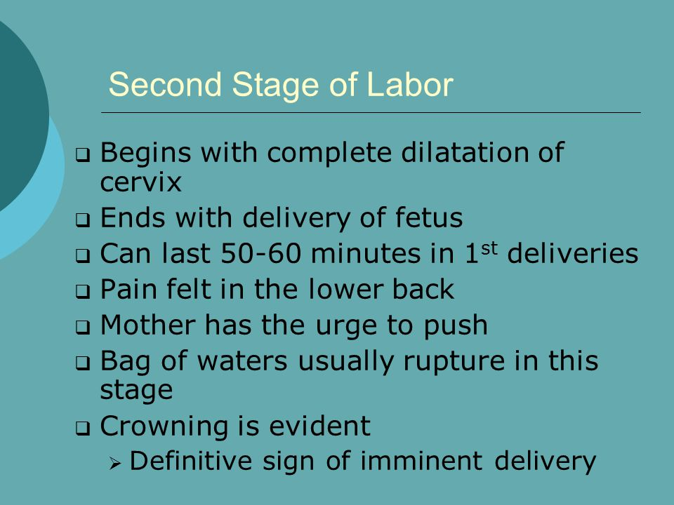 Second Stage of Labor  Begins with complete dilatation of cervix  Ends with delivery of fetus  Can last 50-60 minutes in 1 st deliveries  Pain felt in the lower back  Mother has the urge to push  Bag of waters usually rupture in this stage  Crowning is evident  Definitive sign of imminent delivery