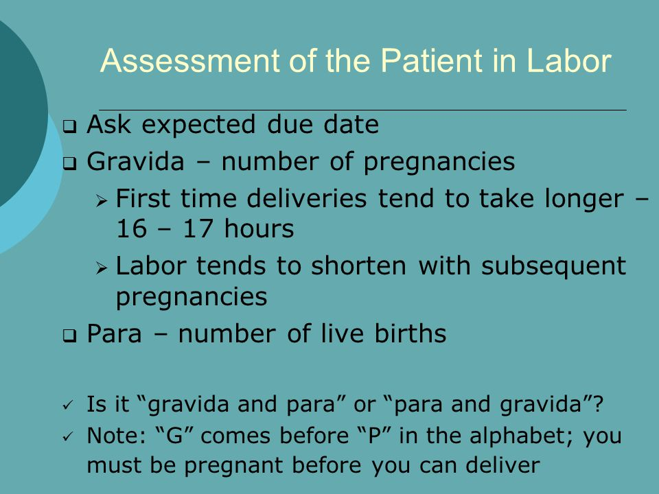 Assessment of the Patient in Labor  Ask expected due date  Gravida – number of pregnancies  First time deliveries tend to take longer – 16 – 17 hours  Labor tends to shorten with subsequent pregnancies  Para – number of live births Is it gravida and para or para and gravida .