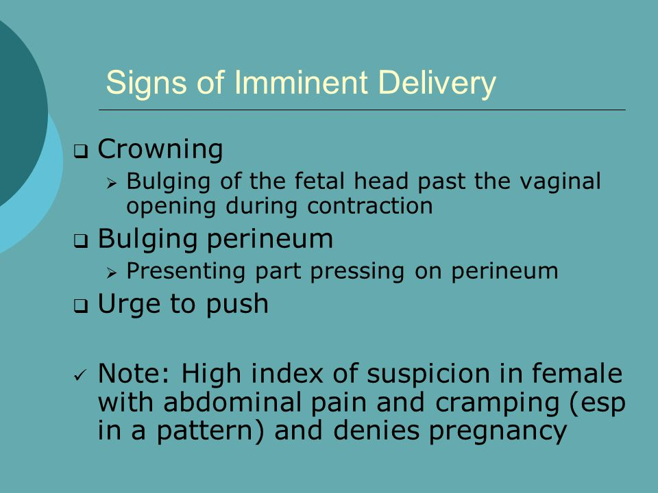 Signs of Imminent Delivery  Crowning  Bulging of the fetal head past the vaginal opening during contraction  Bulging perineum  Presenting part pre