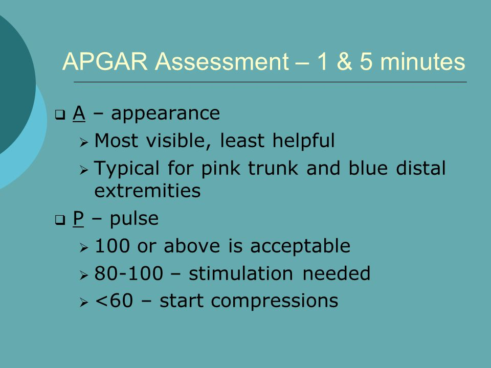 APGAR Assessment – 1 & 5 minutes  A – appearance  Most visible, least helpful  Typical for pink trunk and blue distal extremities  P – pulse  100 or above is acceptable  80-100 – stimulation needed  <60 – start compressions