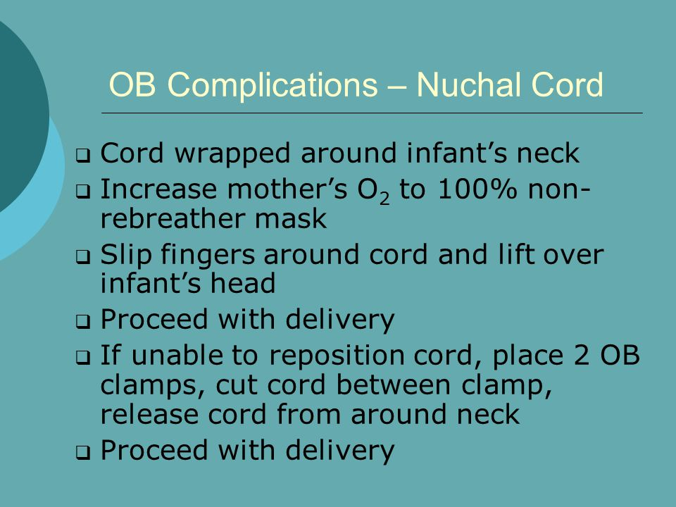 OB Complications – Nuchal Cord  Cord wrapped around infant's neck  Increase mother's O 2 to 100% non- rebreather mask  Slip fingers around cord and lift over infant's head  Proceed with delivery  If unable to reposition cord, place 2 OB clamps, cut cord between clamp, release cord from around neck  Proceed with delivery