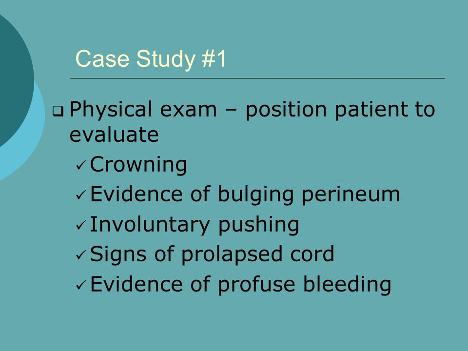 Case Study #1  Physical exam – position patient to evaluate Crowning Evidence of bulging perineum Involuntary pushing Signs of prolapsed cord Evidence of profuse bleeding