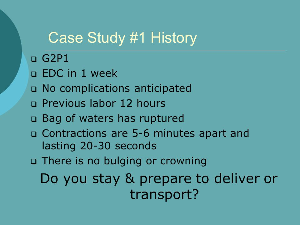 Case Study #1 History  G2P1  EDC in 1 week  No complications anticipated  Previous labor 12 hours  Bag of waters has ruptured  Contractions are 5-6 minutes apart and lasting 20-30 seconds  There is no bulging or crowning Do you stay & prepare to deliver or transport?