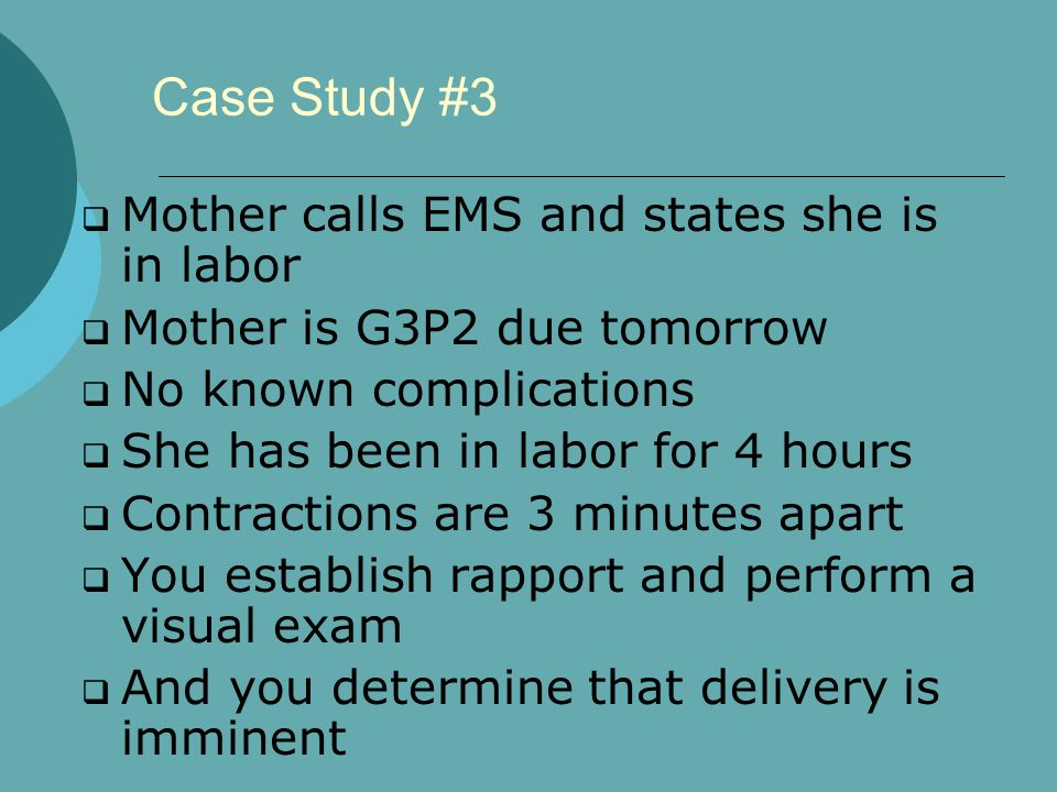Case Study #3  Mother calls EMS and states she is in labor  Mother is G3P2 due tomorrow  No known complications  She has been in labor for 4 hours  Contractions are 3 minutes apart  You establish rapport and perform a visual exam  And you determine that delivery is imminent
