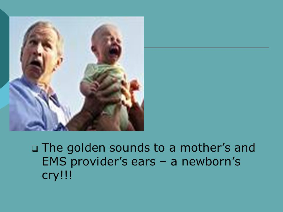  The golden sounds to a mother's and EMS provider's ears – a newborn's cry!!!