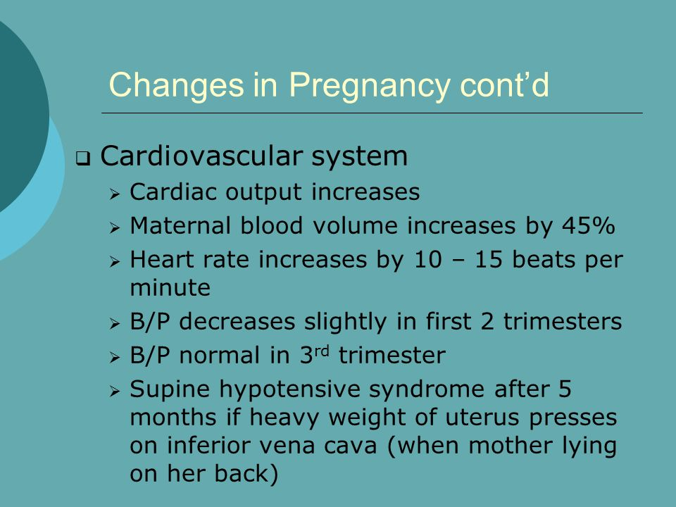 Changes in Pregnancy cont'd  Cardiovascular system  Cardiac output increases  Maternal blood volume increases by 45%  Heart rate increases by 10 – 15 beats per minute  B/P decreases slightly in first 2 trimesters  B/P normal in 3 rd trimester  Supine hypotensive syndrome after 5 months if heavy weight of uterus presses on inferior vena cava (when mother lying on her back)