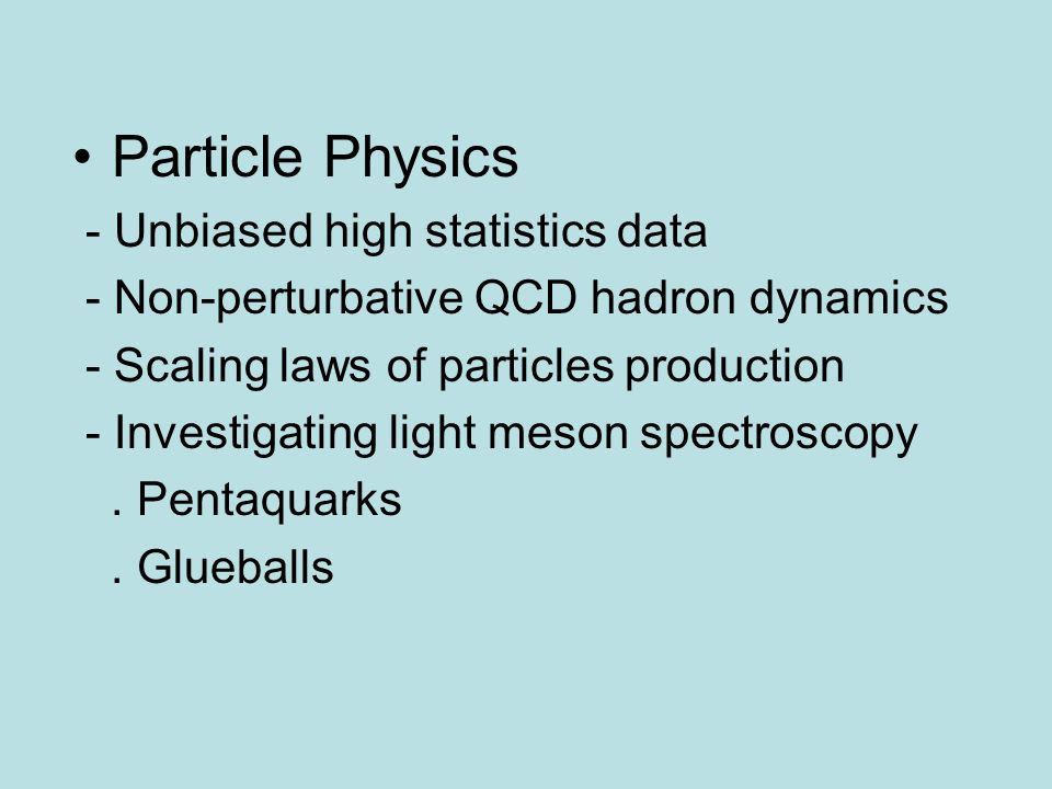 Particle Physics - Unbiased high statistics data - Non-perturbative QCD hadron dynamics - Scaling laws of particles production - Investigating light m
