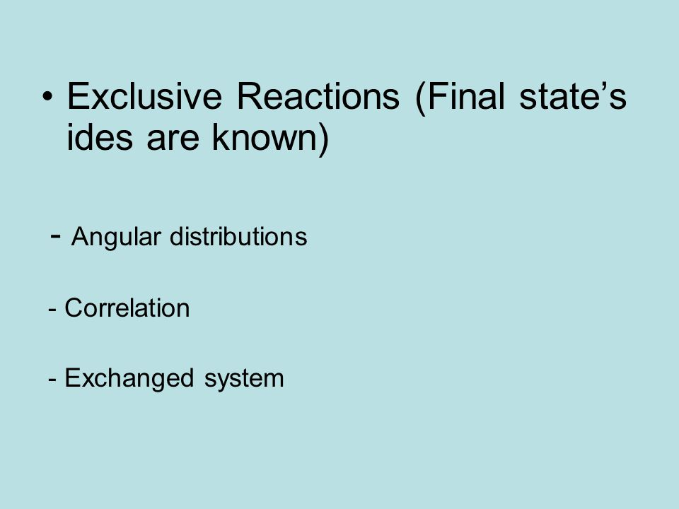 Exclusive Reactions (Final state's ides are known) - Angular distributions - Correlation - Exchanged system