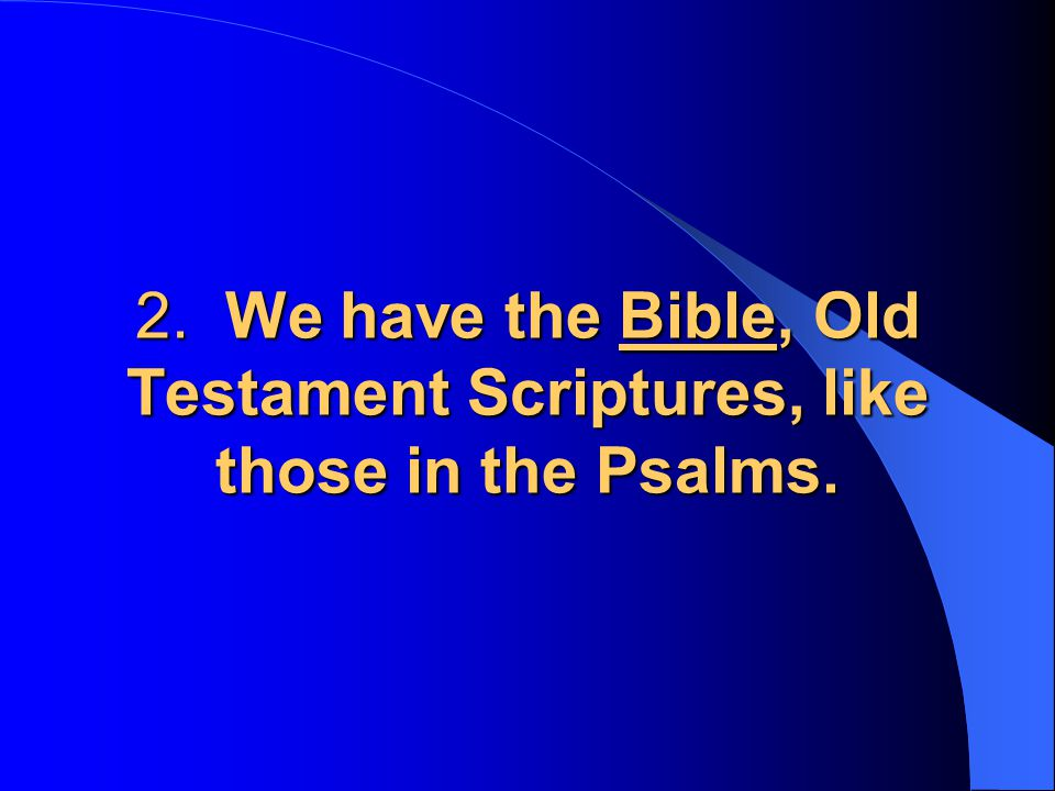 2. We have the Bible, Old Testament Scriptures, like those in the Psalms.