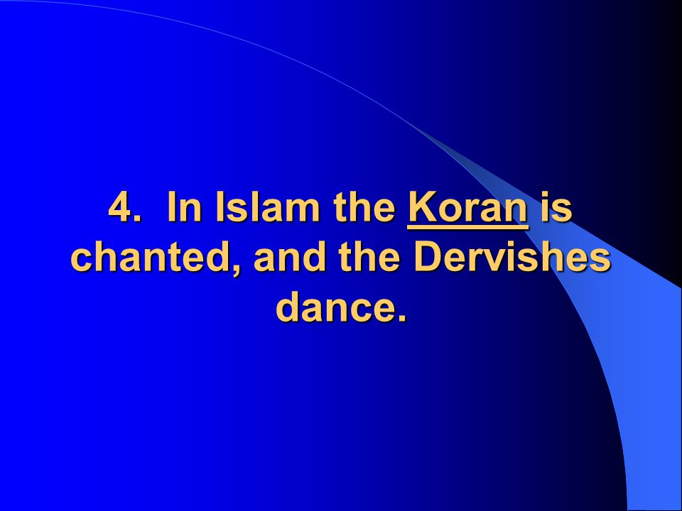 4. In Islam the Koran is chanted, and the Dervishes dance.
