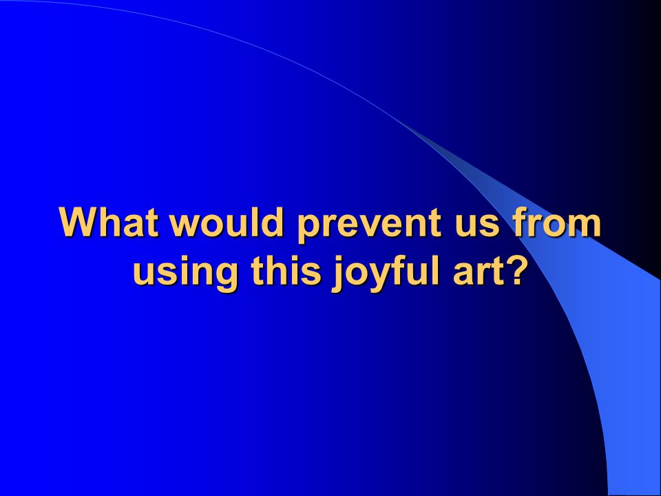 What would prevent us from using this joyful art