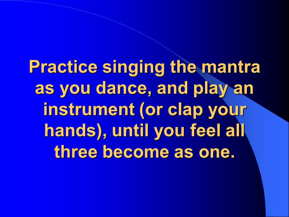 Practice singing the mantra as you dance, and play an instrument (or clap your hands), until you feel all three become as one.