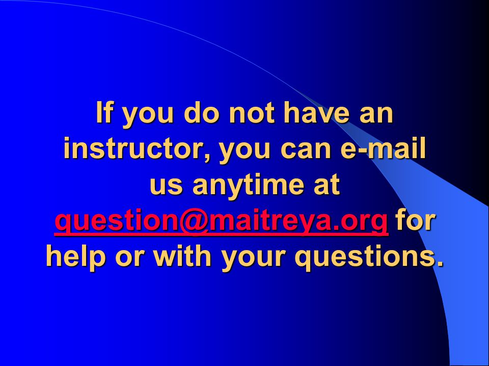 If you do not have an instructor, you can e-mail us anytime at question@maitreya.org for help or with your questions.
