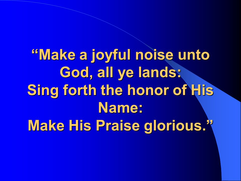 Make a joyful noise unto God, all ye lands: Sing forth the honor of His Name: Make His Praise glorious.
