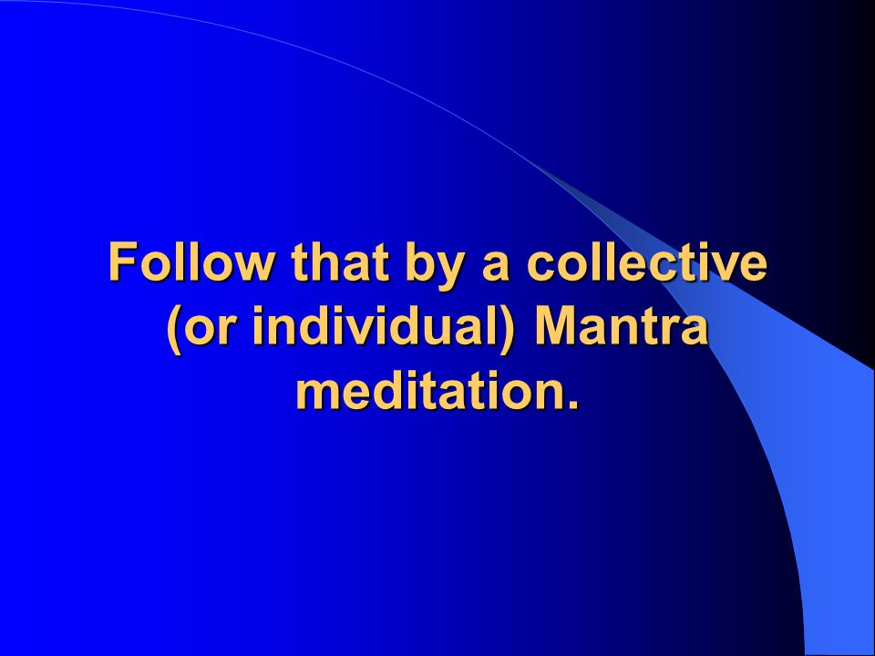 Follow that by a collective (or individual) Mantra meditation.