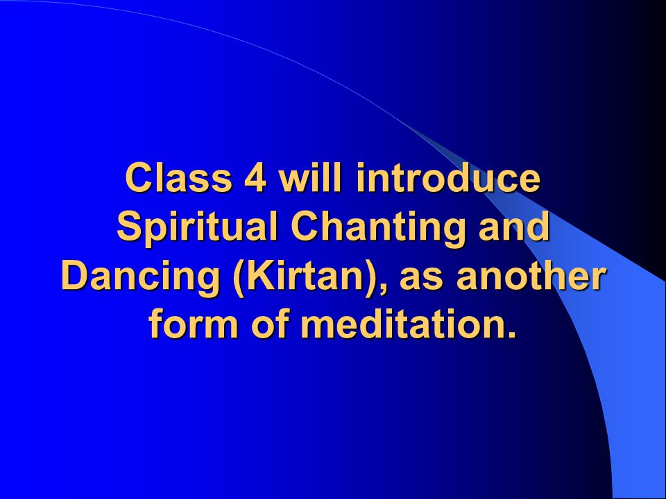 Class 4 will introduce Spiritual Chanting and Dancing (Kirtan), as another form of meditation.