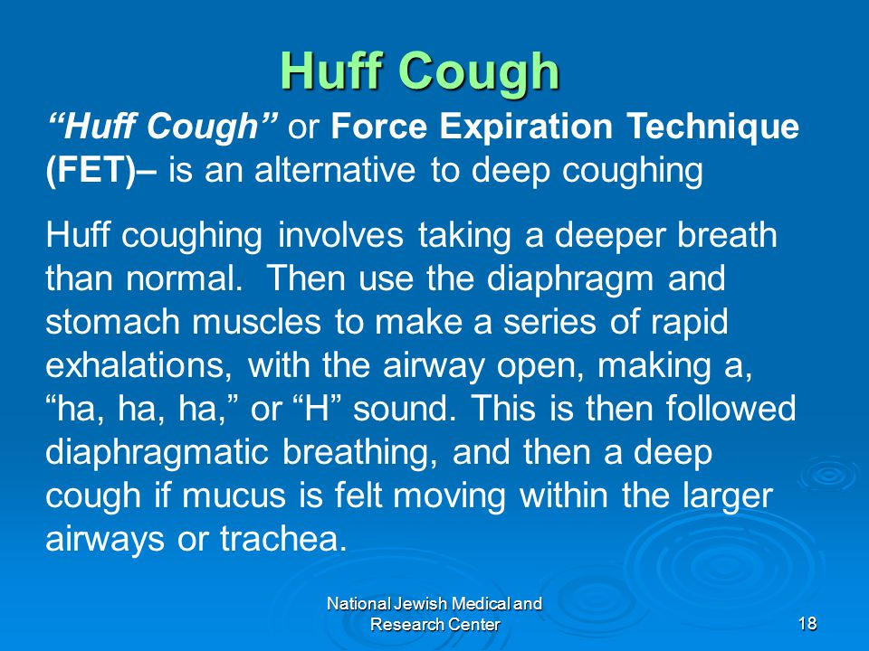 "National Jewish Medical and Research Center18 Huff Cough ""Huff Cough"" or Force Expiration Technique (FET)– is an alternative to deep coughing Huff cou"