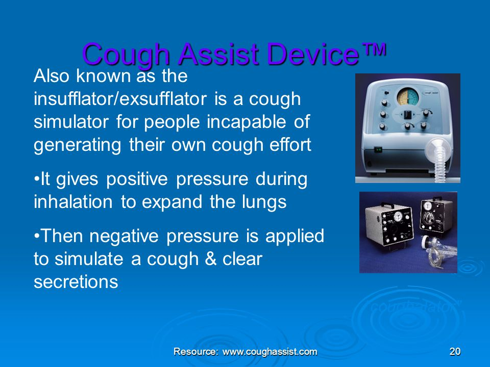 "Resource: www.coughassist.com20 Cough Assist Device™ ""coughalator"" Also known as the insufflator/exsufflator is a cough simulator for people incapable"