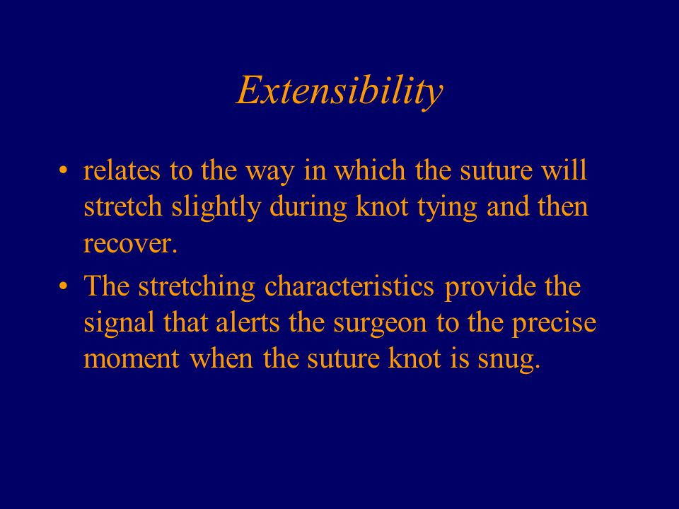 Extensibility relates to the way in which the suture will stretch slightly during knot tying and then recover. The stretching characteristics provide