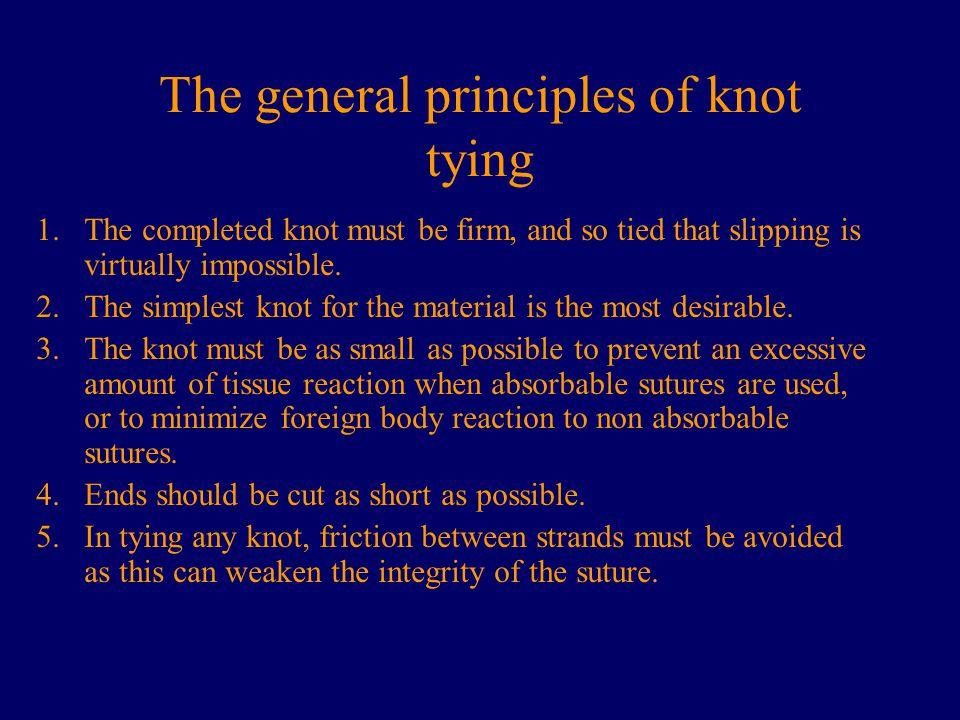 The general principles of knot tying 1.The completed knot must be firm, and so tied that slipping is virtually impossible. 2.The simplest knot for the