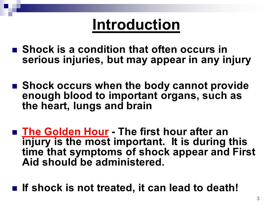 Introduction Shock is a condition that often occurs in serious injuries, but may appear in any injury Shock occurs when the body cannot provide enough blood to important organs, such as the heart, lungs and brain The Golden Hour - The first hour after an injury is the most important.