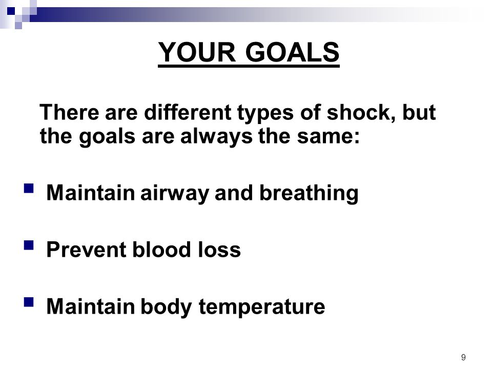 YOUR GOALS There are different types of shock, but the goals are always the same:  Maintain airway and breathing  Prevent blood loss  Maintain body temperature 9