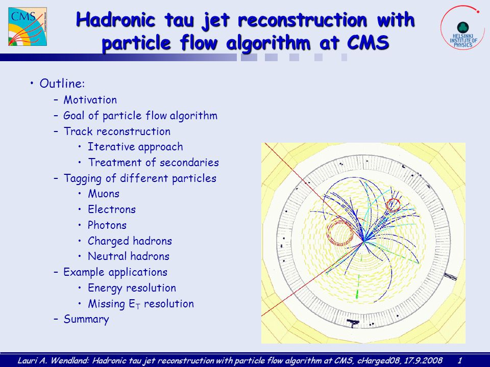Lauri A. Wendland: Hadronic tau jet reconstruction with particle flow algorithm at CMS, cHarged08, 17.9.20081 Hadronic tau jet reconstruction with par