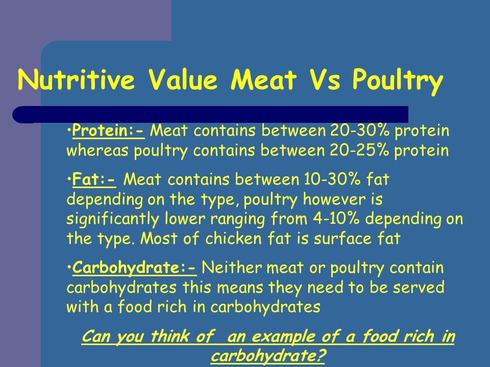 Protein:- Meat contains between 20-30% protein whereas poultry contains between 20-25% protein Fat:- Meat contains between 10-30% fat depending on the type, poultry however is significantly lower ranging from 4-10% depending on the type.