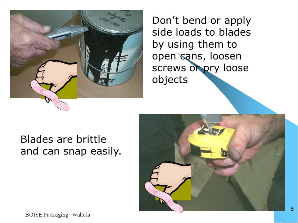 BOISE Packaging--Wallula 6 Don't bend or apply side loads to blades by using them to open cans, loosen screws or pry loose objects Blades are brittle