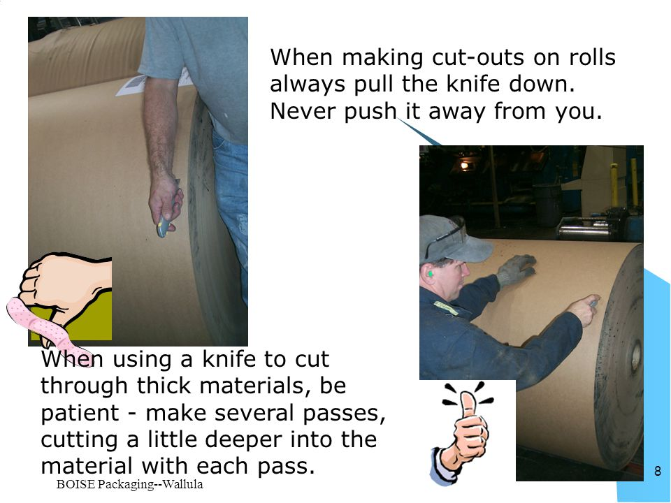 BOISE Packaging--Wallula 8 When making cut-outs on rolls always pull the knife down. Never push it away from you. When using a knife to cut through th