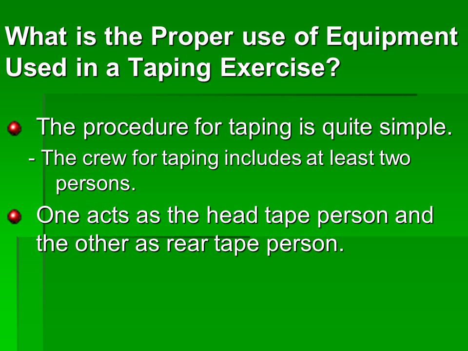The procedure for taping is quite simple. - The crew for taping includes at least two persons.