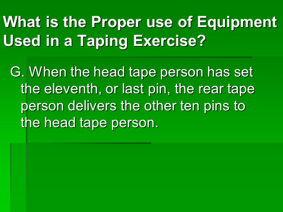 G. When the head tape person has set the eleventh, or last pin, the rear tape person delivers the other ten pins to the head tape person. What is the