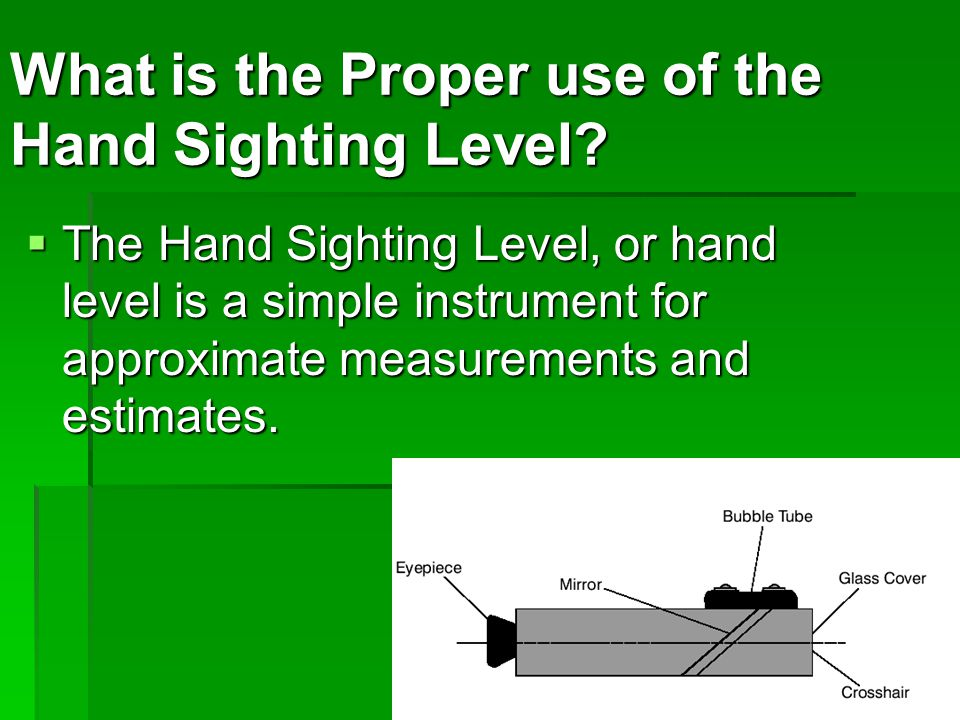  The Hand Sighting Level, or hand level is a simple instrument for approximate measurements and estimates.