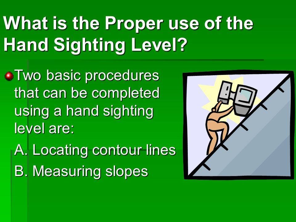Two basic procedures that can be completed using a hand sighting level are: A.
