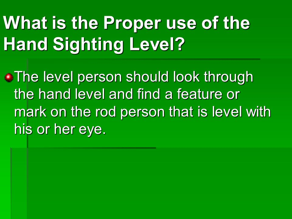 The level person should look through the hand level and find a feature or mark on the rod person that is level with his or her eye.