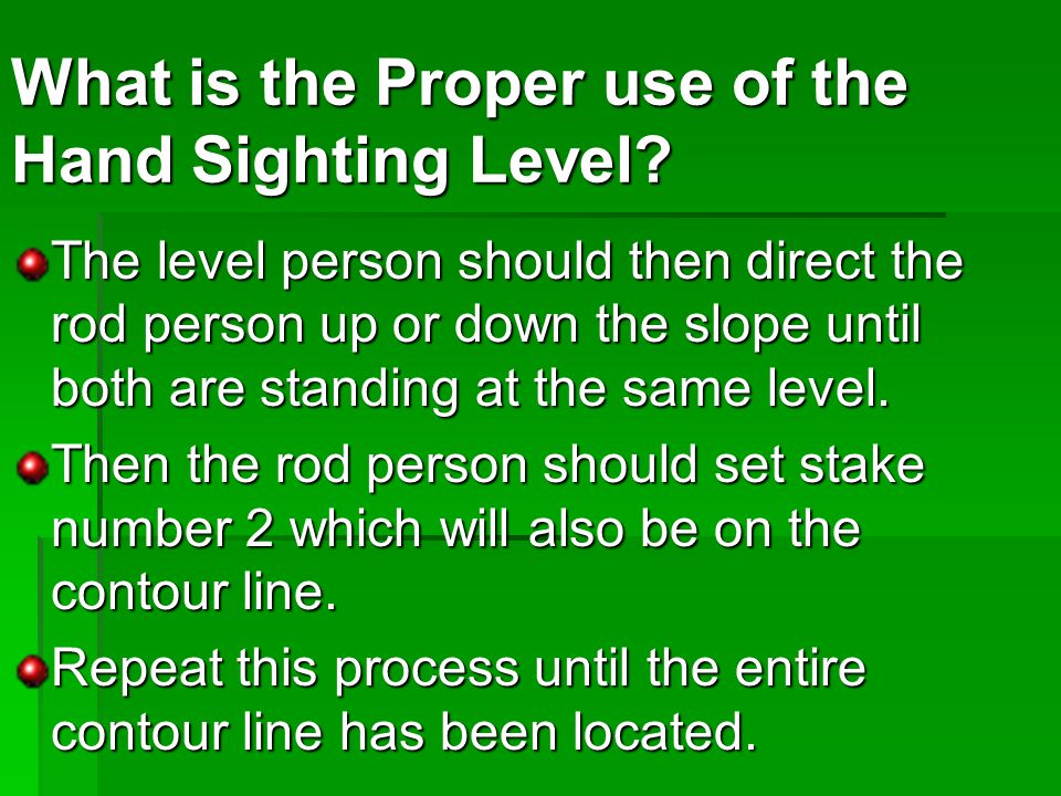 The level person should then direct the rod person up or down the slope until both are standing at the same level.
