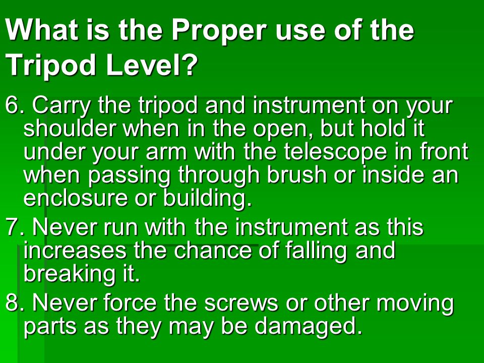 6. Carry the tripod and instrument on your shoulder when in the open, but hold it under your arm with the telescope in front when passing through brus